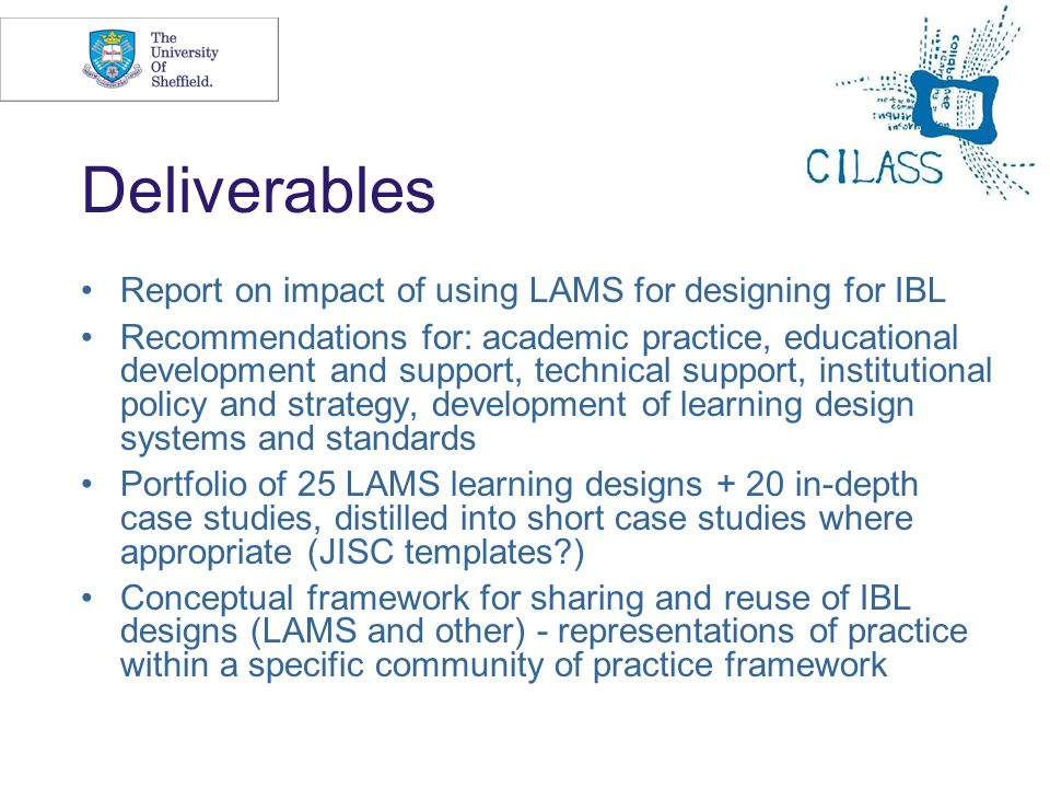 8 Deliverables Report on impact of using LAMS for designing for IBL Recommendations for: academic practice, educational development and support, technical support, institutional policy and strategy, development of learning design systems and standards Portfolio of 25 LAMS learning designs + 20 in-depth case studies, distilled into short case studies where appropriate (JISC templates ) Conceptual framework for sharing and reuse of IBL designs (LAMS and other) - representations of practice within a specific community of practice framework