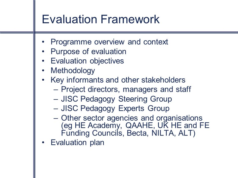 Evaluation Framework Programme overview and context Purpose of evaluation Evaluation objectives Methodology Key informants and other stakeholders –Project directors, managers and staff –JISC Pedagogy Steering Group –JISC Pedagogy Experts Group –Other sector agencies and organisations (eg HE Academy, QAAHE, UK HE and FE Funding Councils, Becta, NILTA, ALT) Evaluation plan