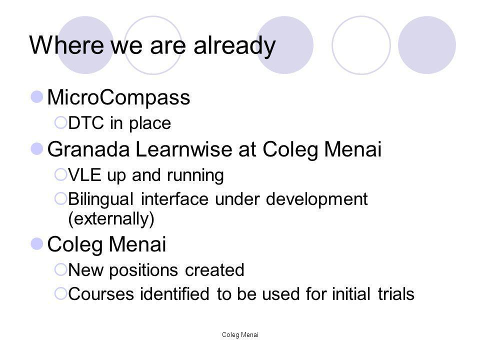 Coleg Menai Where we are already MicroCompass DTC in place Granada Learnwise at Coleg Menai VLE up and running Bilingual interface under development (externally) Coleg Menai New positions created Courses identified to be used for initial trials