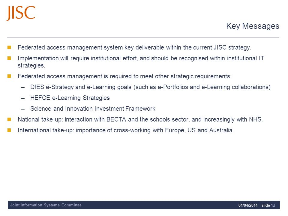 Joint Information Systems Committee 01/04/2014 | slide 12 Key Messages Federated access management system key deliverable within the current JISC strategy.