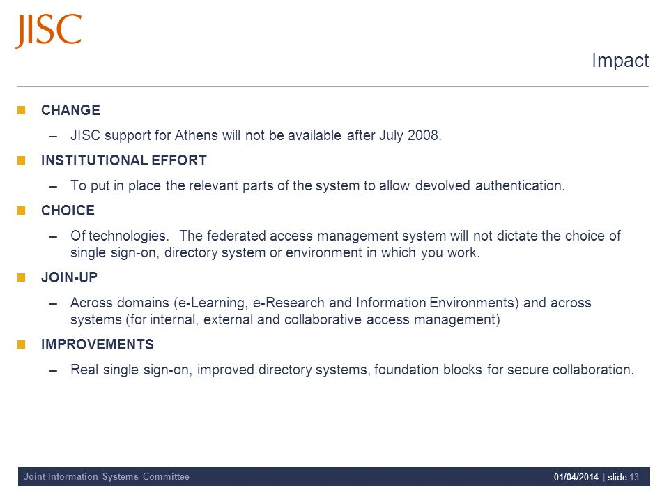 Joint Information Systems Committee 01/04/2014 | slide 13 Impact CHANGE –JISC support for Athens will not be available after July 2008.