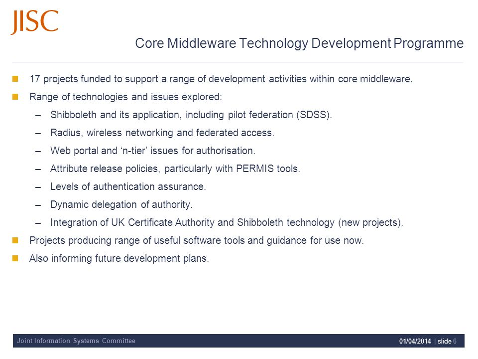 Joint Information Systems Committee 01/04/2014 | slide 6 Core Middleware Technology Development Programme 17 projects funded to support a range of development activities within core middleware.