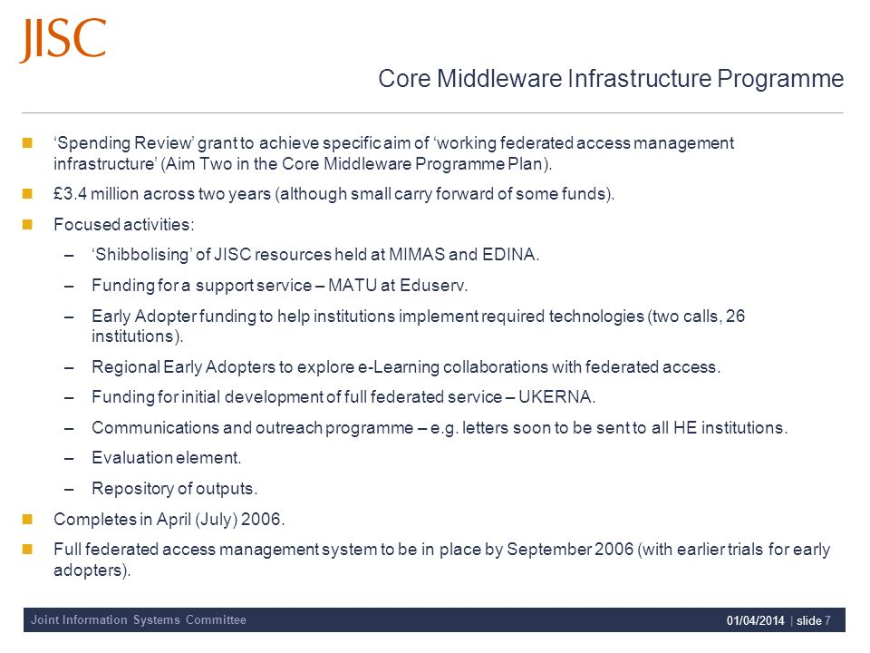 Joint Information Systems Committee 01/04/2014 | slide 7 Core Middleware Infrastructure Programme Spending Review grant to achieve specific aim of working federated access management infrastructure (Aim Two in the Core Middleware Programme Plan).