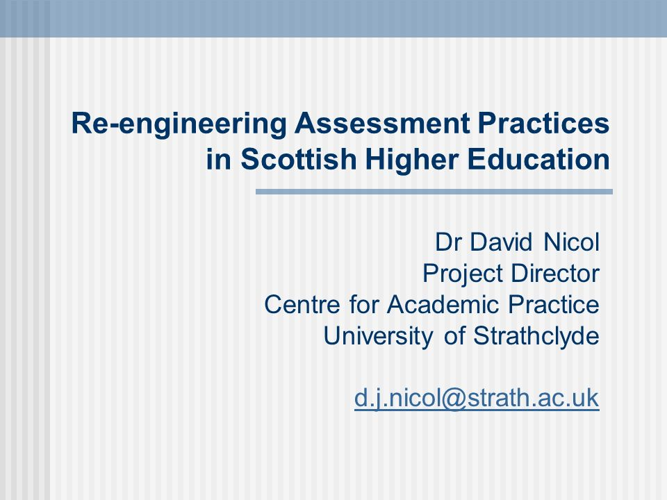 Dr David Nicol Project Director Centre for Academic Practice University of Strathclyde d.j.nicol@strath.ac.uk Re-engineering Assessment Practices in Scottish Higher Education