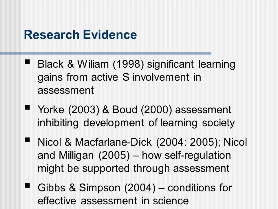 Research Evidence Black & Wiliam (1998) significant learning gains from active S involvement in assessment Yorke (2003) & Boud (2000) assessment inhibiting development of learning society Nicol & Macfarlane-Dick (2004: 2005); Nicol and Milligan (2005) – how self-regulation might be supported through assessment Gibbs & Simpson (2004) – conditions for effective assessment in science