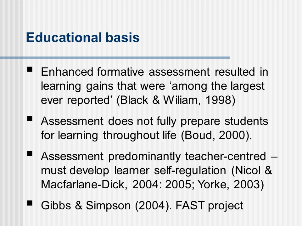 Educational basis Enhanced formative assessment resulted in learning gains that were among the largest ever reported (Black & Wiliam, 1998) Assessment does not fully prepare students for learning throughout life (Boud, 2000).