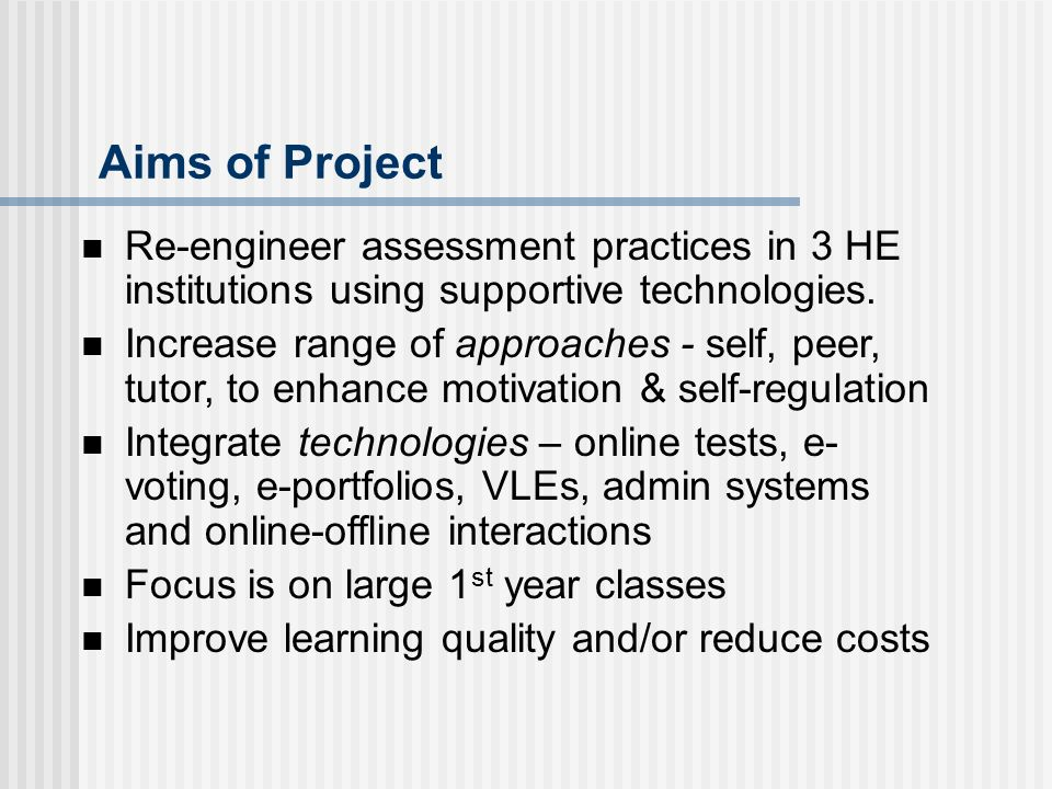 Aims of Project Re-engineer assessment practices in 3 HE institutions using supportive technologies.