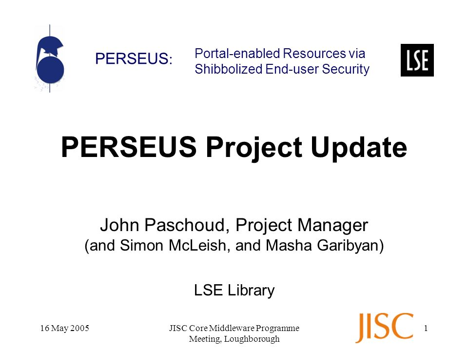PERSEUS : Portal-enabled Resources via Shibbolized End-user Security 16 May 2005JISC Core Middleware Programme Meeting, Loughborough 1 PERSEUS Project Update John Paschoud, Project Manager (and Simon McLeish, and Masha Garibyan) LSE Library