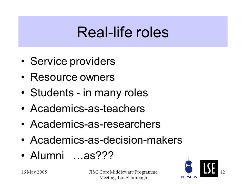PERSEUS 16 May 2005JISC Core Middleware Programme Meeting, Loughborough 12 Real-life roles Service providers Resource owners Students - in many roles Academics-as-teachers Academics-as-researchers Academics-as-decision-makers Alumni …as