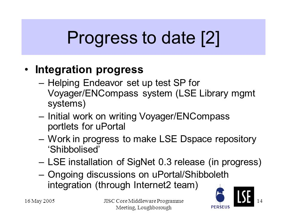 PERSEUS 16 May 2005JISC Core Middleware Programme Meeting, Loughborough 14 Progress to date [2] Integration progress –Helping Endeavor set up test SP for Voyager/ENCompass system (LSE Library mgmt systems) –Initial work on writing Voyager/ENCompass portlets for uPortal –Work in progress to make LSE Dspace repository Shibbolised –LSE installation of SigNet 0.3 release (in progress) –Ongoing discussions on uPortal/Shibboleth integration (through Internet2 team)