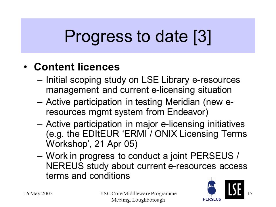 PERSEUS 16 May 2005JISC Core Middleware Programme Meeting, Loughborough 15 Progress to date [3] Content licences –Initial scoping study on LSE Library e-resources management and current e-licensing situation –Active participation in testing Meridian (new e- resources mgmt system from Endeavor) –Active participation in major e-licensing initiatives (e.g.