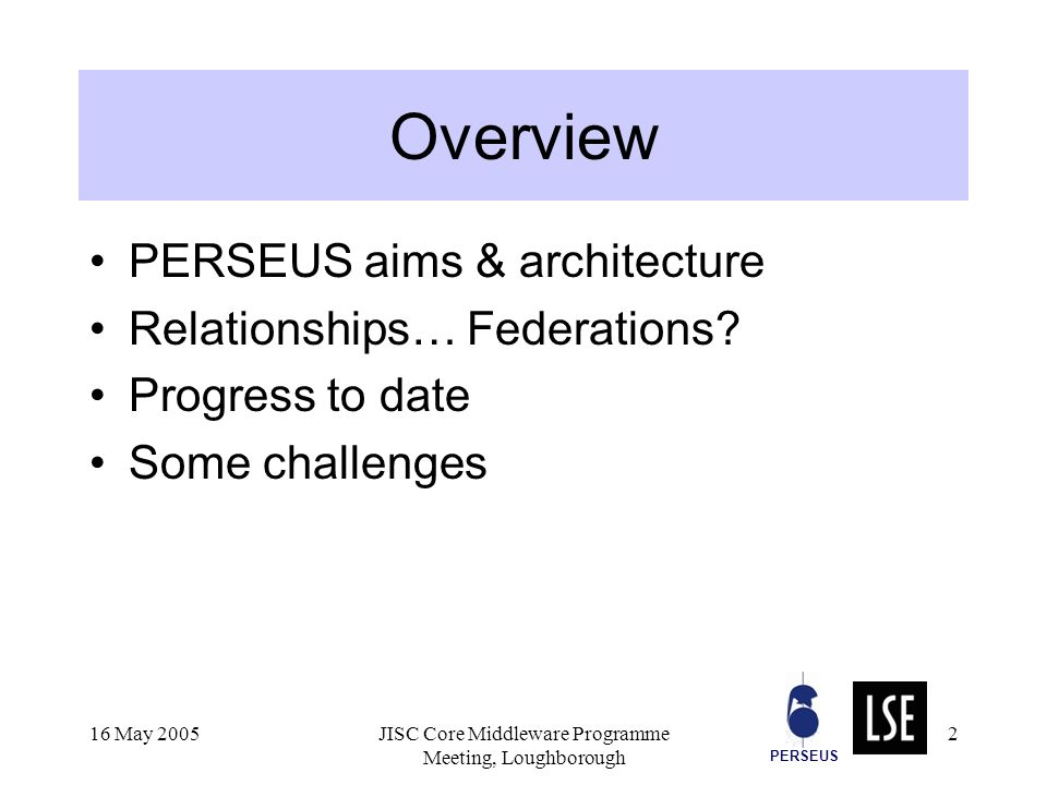 PERSEUS 16 May 2005JISC Core Middleware Programme Meeting, Loughborough 2 Overview PERSEUS aims & architecture Relationships… Federations.