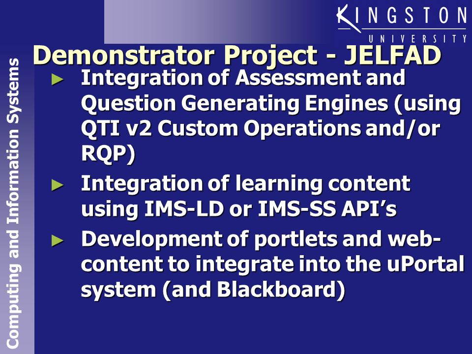 Computing and Information Systems Demonstrator Project - JELFAD Integration of Assessment and Question Generating Engines (using QTI v2 Custom Operations and/or RQP) Integration of Assessment and Question Generating Engines (using QTI v2 Custom Operations and/or RQP) Integration of learning content using IMS-LD or IMS-SS APIs Integration of learning content using IMS-LD or IMS-SS APIs Development of portlets and web- content to integrate into the uPortal system (and Blackboard) Development of portlets and web- content to integrate into the uPortal system (and Blackboard)