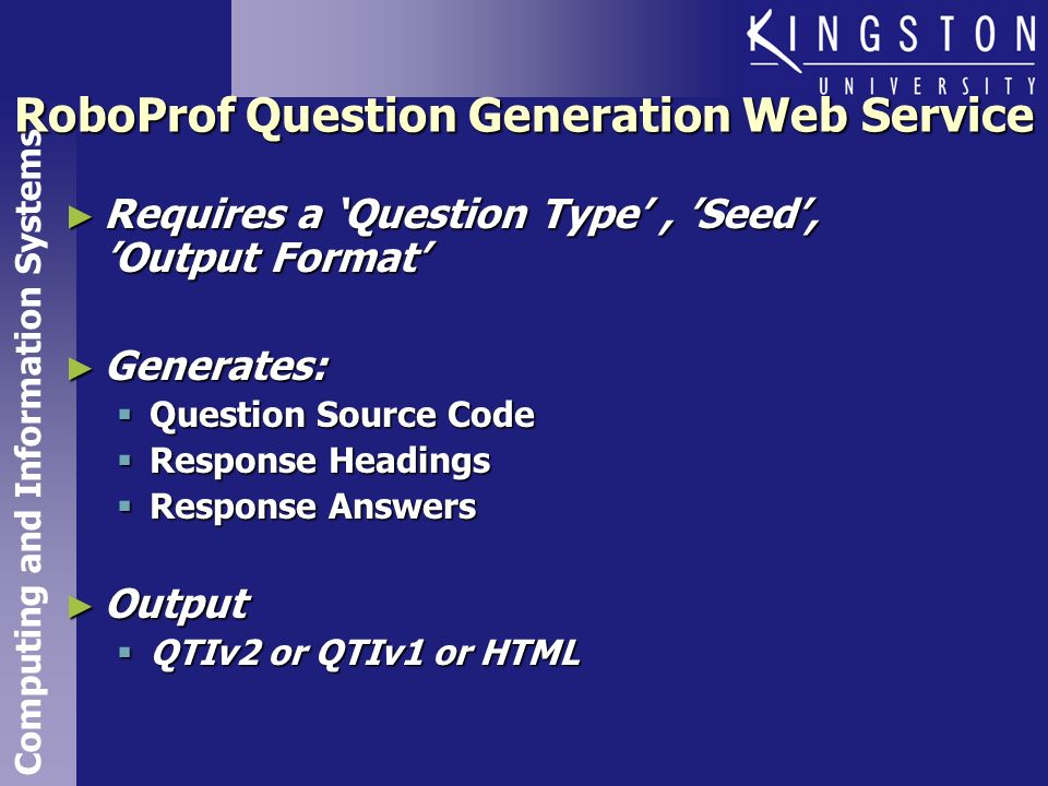 Computing and Information Systems RoboProf Question Generation Web Service Requires a Question Type, Seed, Output Format Requires a Question Type, Seed, Output Format Generates: Generates: Question Source Code Question Source Code Response Headings Response Headings Response Answers Response Answers Output Output QTIv2 or QTIv1 or HTML QTIv2 or QTIv1 or HTML