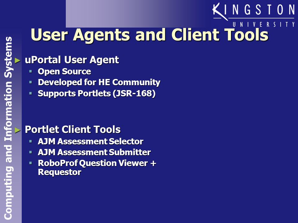 Computing and Information Systems User Agents and Client Tools uPortal User Agent uPortal User Agent Open Source Open Source Developed for HE Community Developed for HE Community Supports Portlets (JSR-168) Supports Portlets (JSR-168) Portlet Client Tools Portlet Client Tools AJM Assessment Selector AJM Assessment Selector AJM Assessment Submitter AJM Assessment Submitter RoboProf Question Viewer + Requestor RoboProf Question Viewer + Requestor