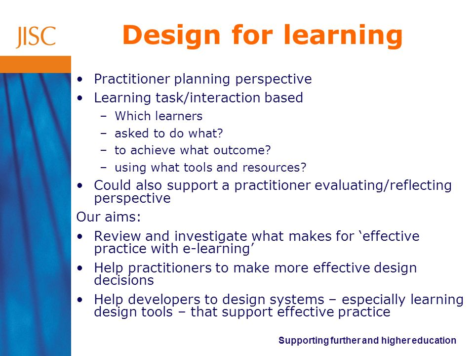 Supporting further and higher education Design for learning Practitioner planning perspective Learning task/interaction based –Which learners –asked to do what.