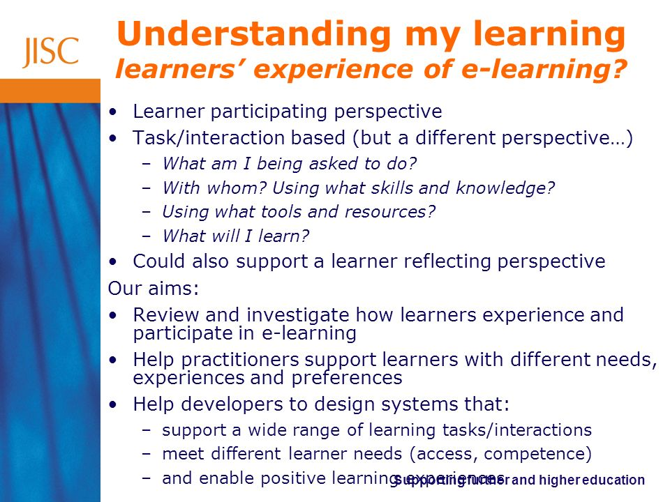 Supporting further and higher education Understanding my learning learners experience of e-learning.