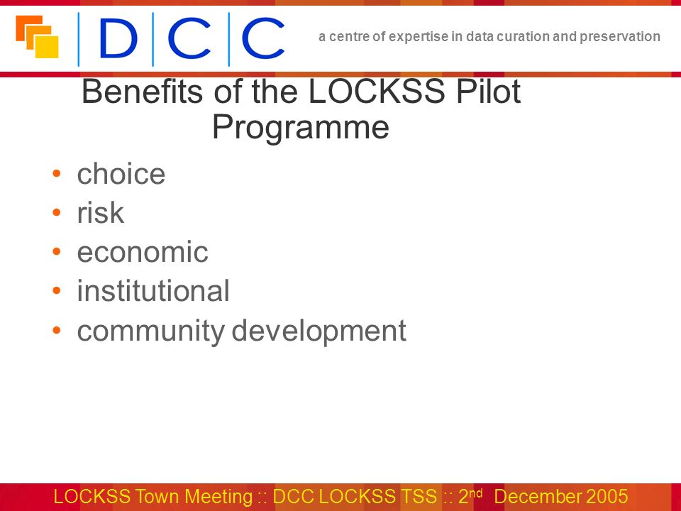 a centre of expertise in data curation and preservation LOCKSS Town Meeting :: DCC LOCKSS TSS :: 2 nd December 2005 Benefits of the LOCKSS Pilot Programme choice risk economic institutional community development