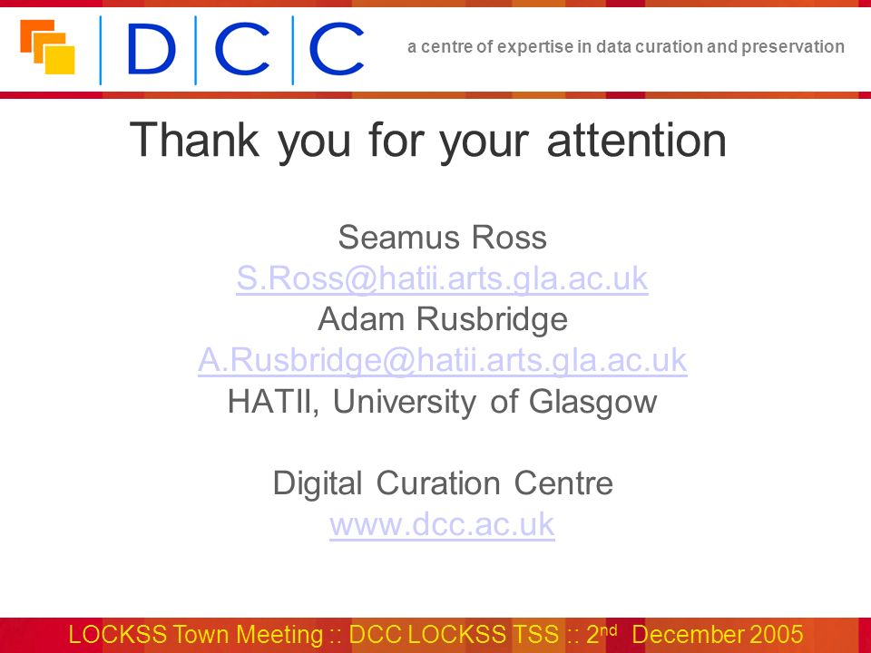 a centre of expertise in data curation and preservation LOCKSS Town Meeting :: DCC LOCKSS TSS :: 2 nd December 2005 Thank you for your attention Seamus Ross S.Ross@hatii.arts.gla.ac.uk Adam Rusbridge A.Rusbridge@hatii.arts.gla.ac.uk HATII, University of Glasgow Digital Curation Centre www.dcc.ac.uk