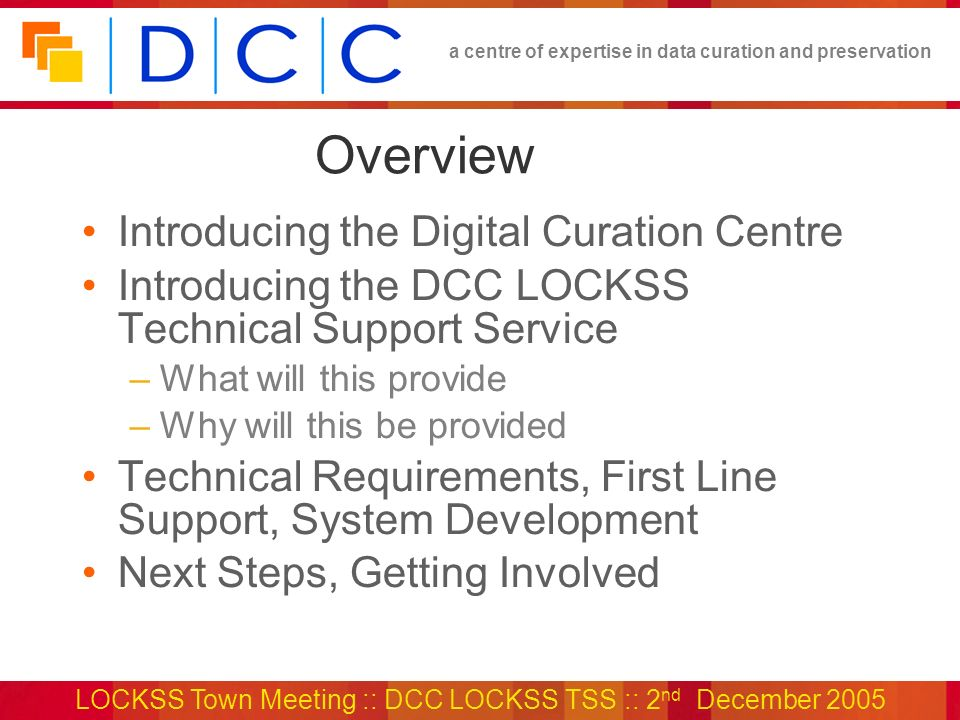 a centre of expertise in data curation and preservation LOCKSS Town Meeting :: DCC LOCKSS TSS :: 2 nd December 2005 Overview Introducing the Digital Curation Centre Introducing the DCC LOCKSS Technical Support Service –What will this provide –Why will this be provided Technical Requirements, First Line Support, System Development Next Steps, Getting Involved