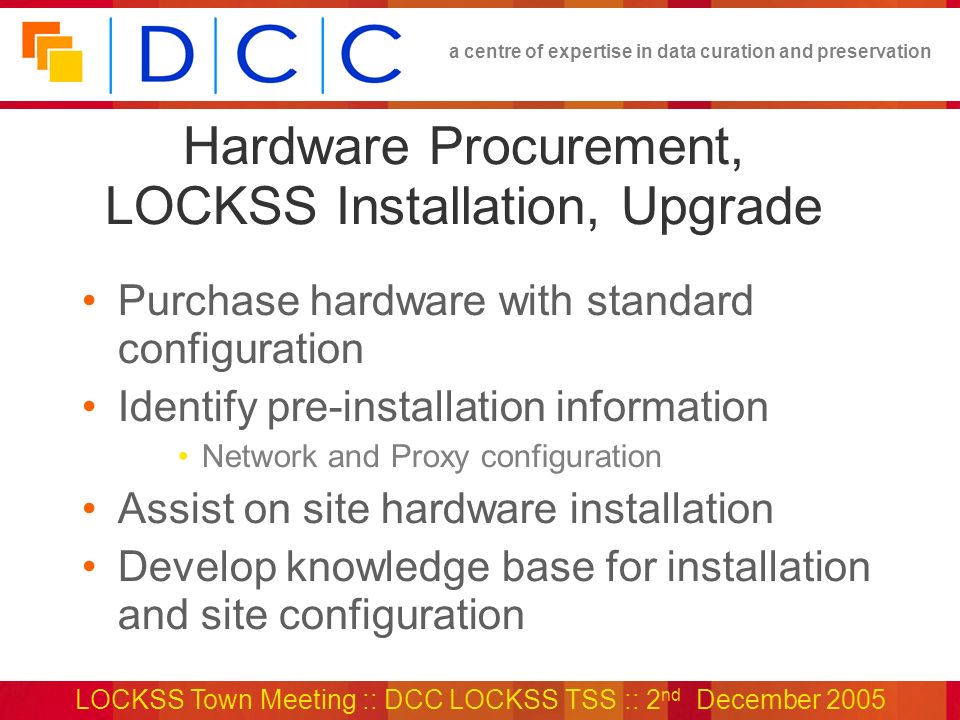 a centre of expertise in data curation and preservation LOCKSS Town Meeting :: DCC LOCKSS TSS :: 2 nd December 2005 Hardware Procurement, LOCKSS Installation, Upgrade Purchase hardware with standard configuration Identify pre-installation information Network and Proxy configuration Assist on site hardware installation Develop knowledge base for installation and site configuration