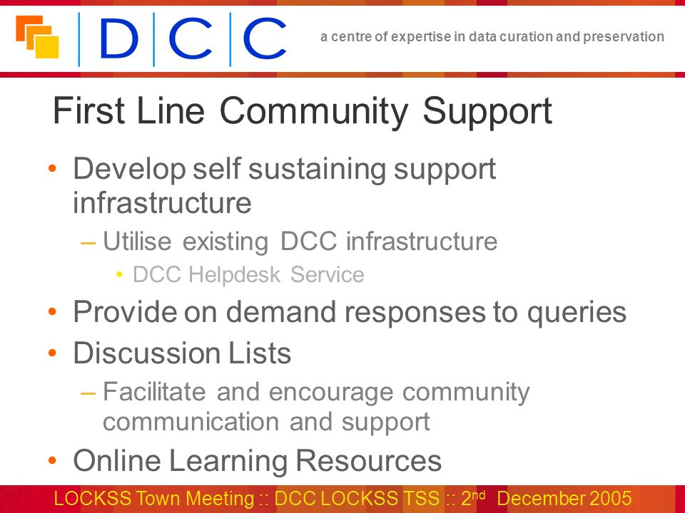 a centre of expertise in data curation and preservation LOCKSS Town Meeting :: DCC LOCKSS TSS :: 2 nd December 2005 First Line Community Support Develop self sustaining support infrastructure –Utilise existing DCC infrastructure DCC Helpdesk Service Provide on demand responses to queries Discussion Lists –Facilitate and encourage community communication and support Online Learning Resources