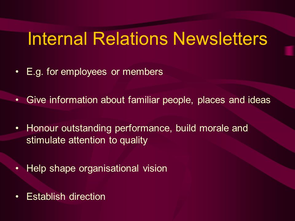 Public Relations Newsletters Focus on attitudes Make readers receptive to marketing Help people know more and feel better about the organisation Foster interest in the subject Build respect