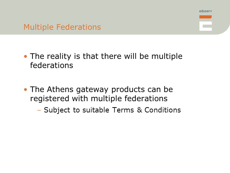 Multiple Federations The reality is that there will be multiple federations The Athens gateway products can be registered with multiple federations –Subject to suitable Terms & Conditions
