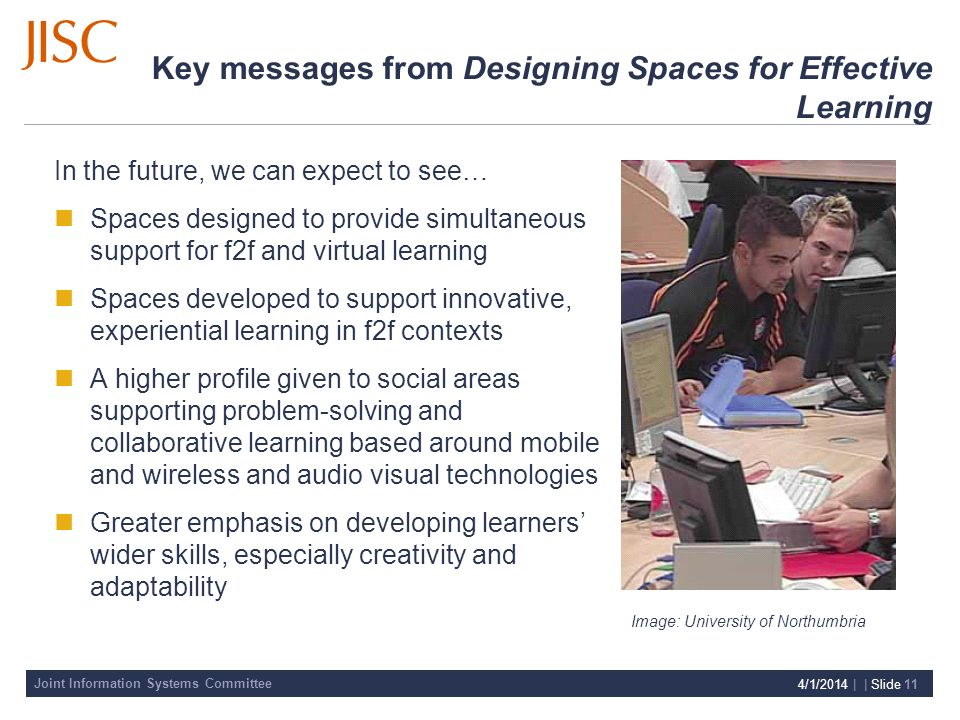 Joint Information Systems Committee 4/1/2014 | | Slide 11 Key messages from Designing Spaces for Effective Learning In the future, we can expect to see… Spaces designed to provide simultaneous support for f2f and virtual learning Spaces developed to support innovative, experiential learning in f2f contexts A higher profile given to social areas supporting problem-solving and collaborative learning based around mobile and wireless and audio visual technologies Greater emphasis on developing learners wider skills, especially creativity and adaptability Image: University of Northumbria