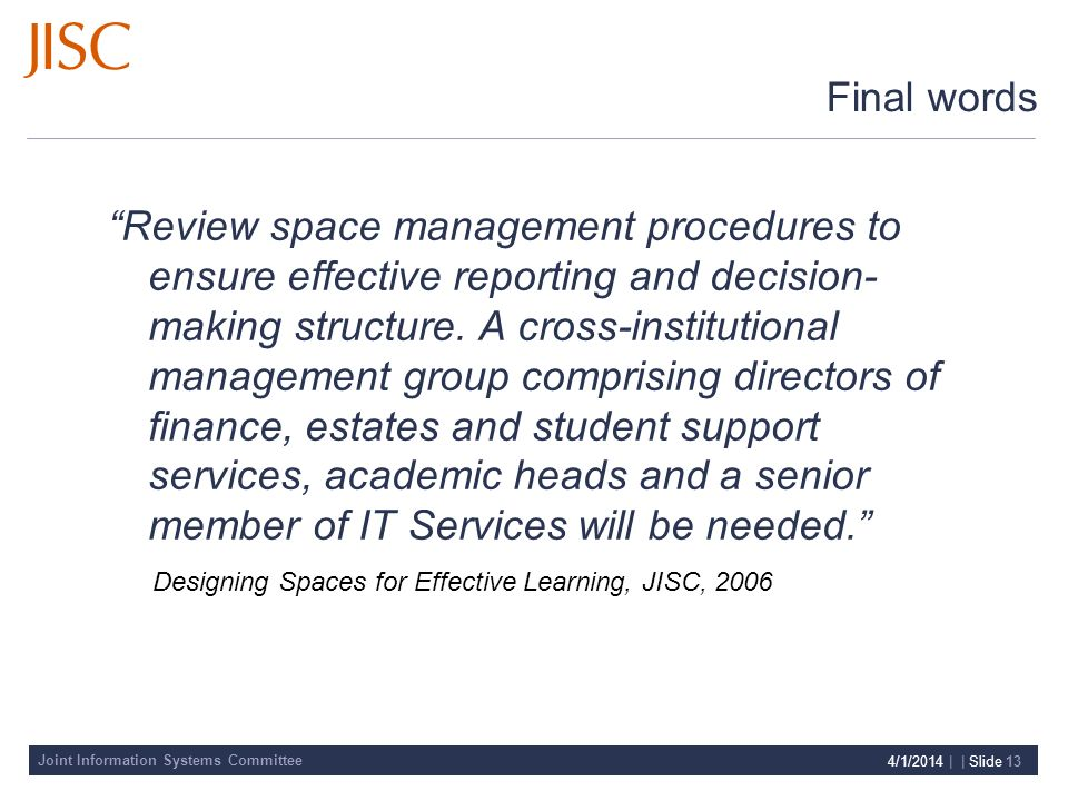 Joint Information Systems Committee 4/1/2014 | | Slide 13 Final words Review space management procedures to ensure effective reporting and decision- making structure.