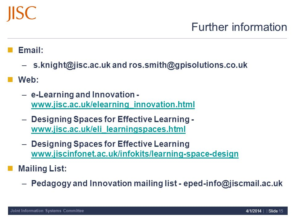 Joint Information Systems Committee 4/1/2014 | | Slide 15 Further information Email: – s.knight@jisc.ac.uk and ros.smith@gpisolutions.co.uk Web: –e-Learning and Innovation - www.jisc.ac.uk/elearning_innovation.html www.jisc.ac.uk/elearning_innovation.html –Designing Spaces for Effective Learning - www.jisc.ac.uk/eli_learningspaces.html www.jisc.ac.uk/eli_learningspaces.html –Designing Spaces for Effective Learning www.jiscinfonet.ac.uk/infokits/learning-space-design www.jiscinfonet.ac.uk/infokits/learning-space-design Mailing List: –Pedagogy and Innovation mailing list - eped-info@jiscmail.ac.uk