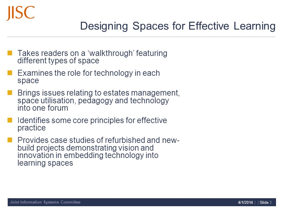 Joint Information Systems Committee 4/1/2014 | | Slide 3 Designing Spaces for Effective Learning Takes readers on a walkthrough featuring different types of space Examines the role for technology in each space Brings issues relating to estates management, space utilisation, pedagogy and technology into one forum Identifies some core principles for effective practice Provides case studies of refurbished and new- build projects demonstrating vision and innovation in embedding technology into learning spaces