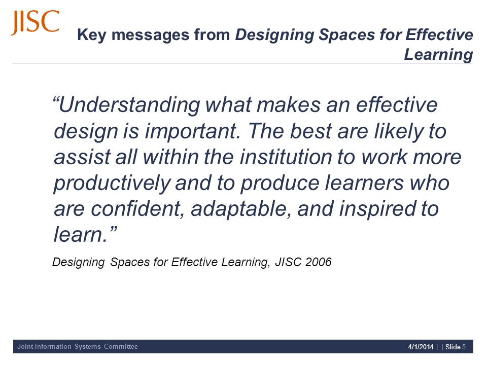 Joint Information Systems Committee 4/1/2014 | | Slide 5 Key messages from Designing Spaces for Effective Learning Understanding what makes an effective design is important.