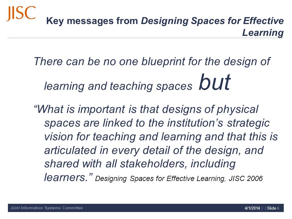 Joint Information Systems Committee 4/1/2014 | | Slide 6 Key messages from Designing Spaces for Effective Learning There can be no one blueprint for the design of learning and teaching spaces but What is important is that designs of physical spaces are linked to the institutions strategic vision for teaching and learning and that this is articulated in every detail of the design, and shared with all stakeholders, including learners.
