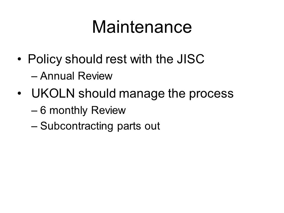 Maintenance Policy should rest with the JISC –Annual Review UKOLN should manage the process –6 monthly Review –Subcontracting parts out