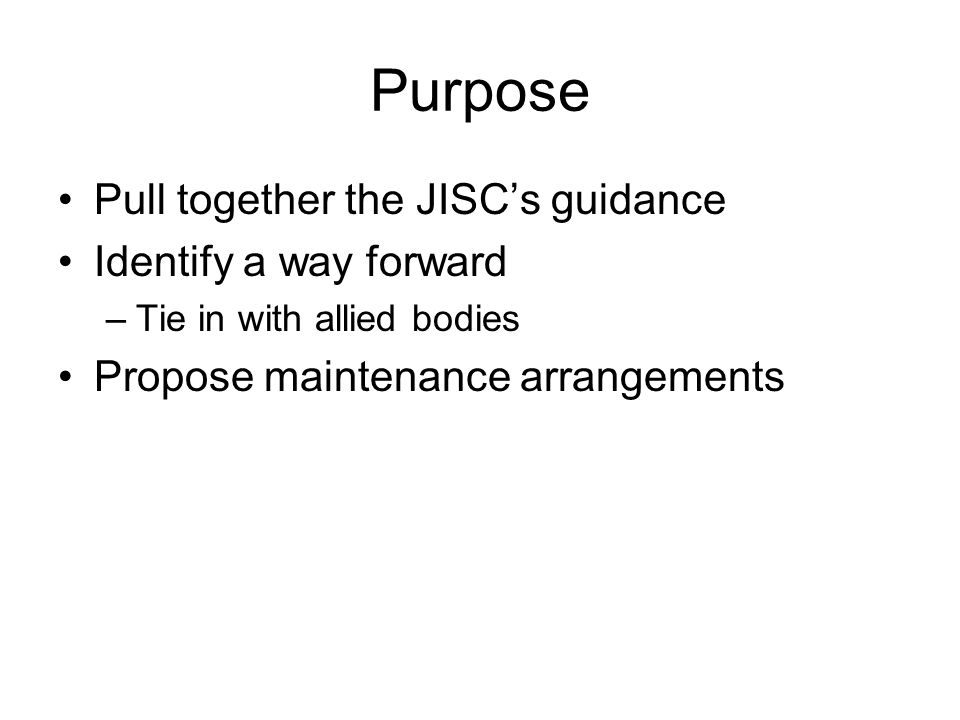 Purpose Pull together the JISCs guidance Identify a way forward –Tie in with allied bodies Propose maintenance arrangements