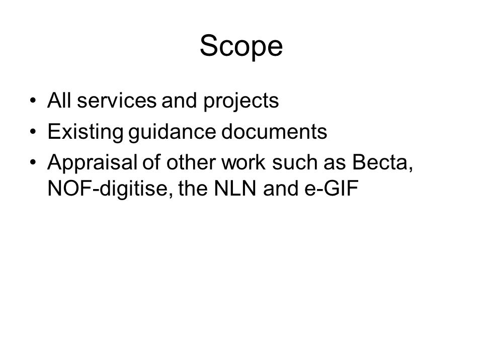 Scope All services and projects Existing guidance documents Appraisal of other work such as Becta, NOF-digitise, the NLN and e-GIF