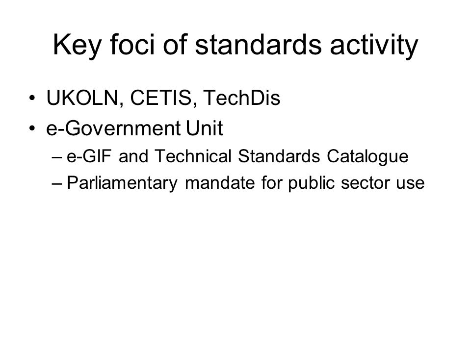 Key foci of standards activity UKOLN, CETIS, TechDis e-Government Unit –e-GIF and Technical Standards Catalogue –Parliamentary mandate for public sector use