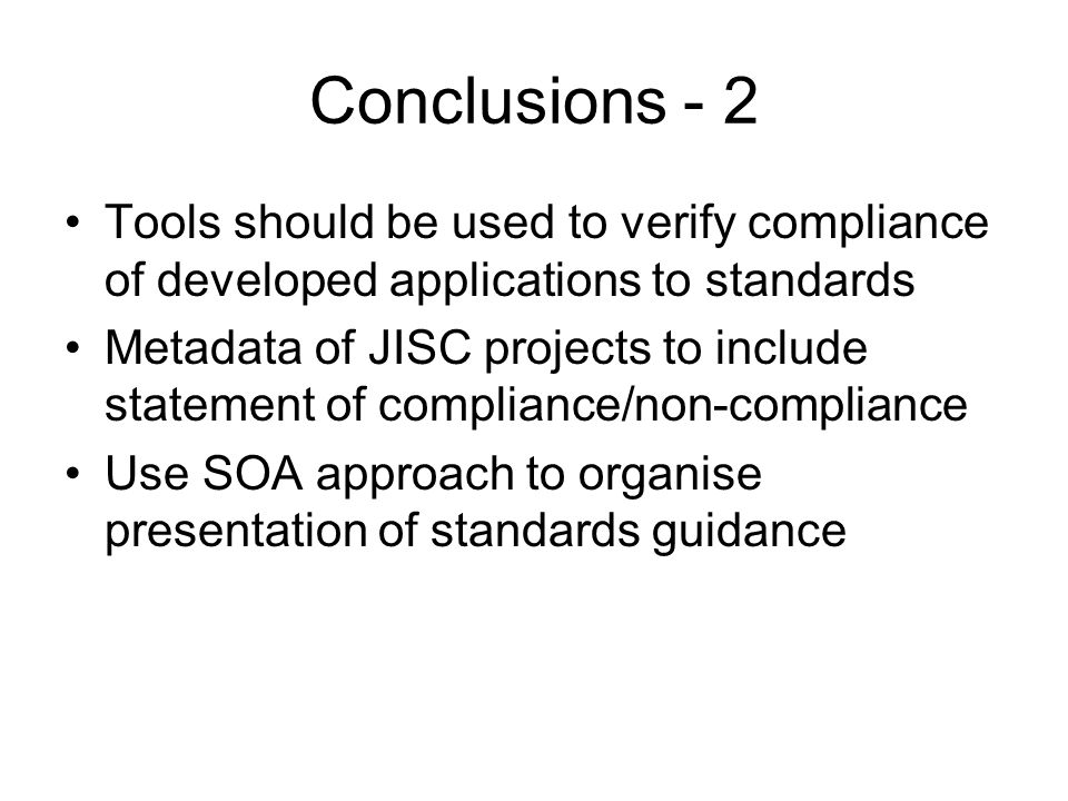 Conclusions - 2 Tools should be used to verify compliance of developed applications to standards Metadata of JISC projects to include statement of compliance/non-compliance Use SOA approach to organise presentation of standards guidance