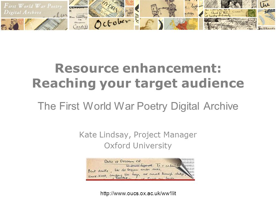 http://www.oucs.ox.ac.uk/ww1lit Resource enhancement: Reaching your target audience The First World War Poetry Digital Archive Kate Lindsay, Project Manager Oxford University