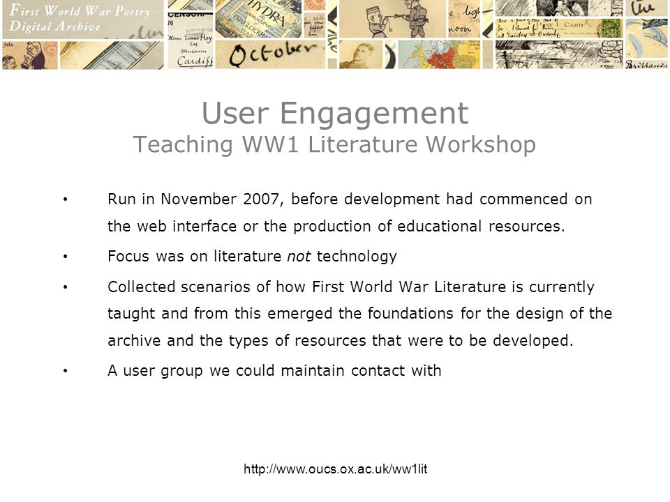 http://www.oucs.ox.ac.uk/ww1lit User Engagement Teaching WW1 Literature Workshop Run in November 2007, before development had commenced on the web interface or the production of educational resources.
