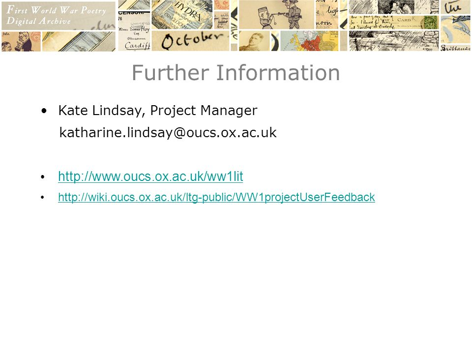 Further Information Kate Lindsay, Project Manager katharine.lindsay@oucs.ox.ac.uk http://www.oucs.ox.ac.uk/ww1lit http://wiki.oucs.ox.ac.uk/ltg-public/WW1projectUserFeedback