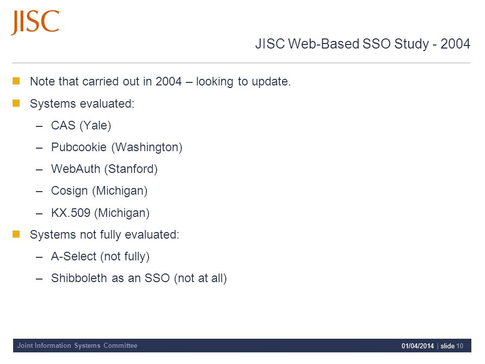 Joint Information Systems Committee 01/04/2014 | slide 10 JISC Web-Based SSO Study - 2004 Note that carried out in 2004 – looking to update.