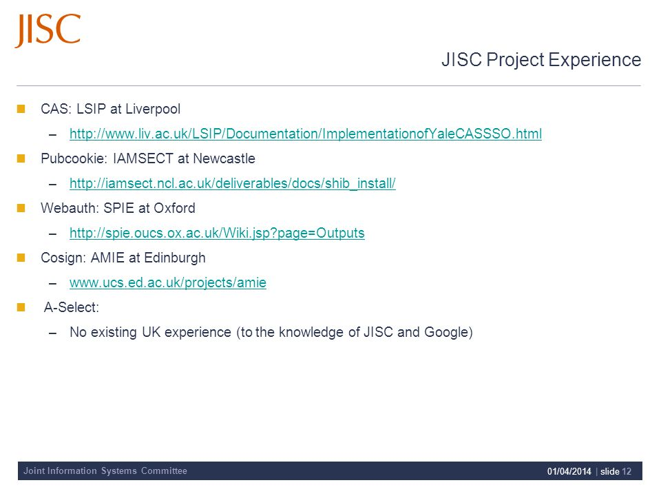 Joint Information Systems Committee 01/04/2014 | slide 12 JISC Project Experience CAS: LSIP at Liverpool –http://www.liv.ac.uk/LSIP/Documentation/ImplementationofYaleCASSSO.htmlhttp://www.liv.ac.uk/LSIP/Documentation/ImplementationofYaleCASSSO.html Pubcookie: IAMSECT at Newcastle –http://iamsect.ncl.ac.uk/deliverables/docs/shib_install/http://iamsect.ncl.ac.uk/deliverables/docs/shib_install/ Webauth: SPIE at Oxford –http://spie.oucs.ox.ac.uk/Wiki.jsp page=Outputshttp://spie.oucs.ox.ac.uk/Wiki.jsp page=Outputs Cosign: AMIE at Edinburgh –www.ucs.ed.ac.uk/projects/amiewww.ucs.ed.ac.uk/projects/amie A-Select: –No existing UK experience (to the knowledge of JISC and Google)