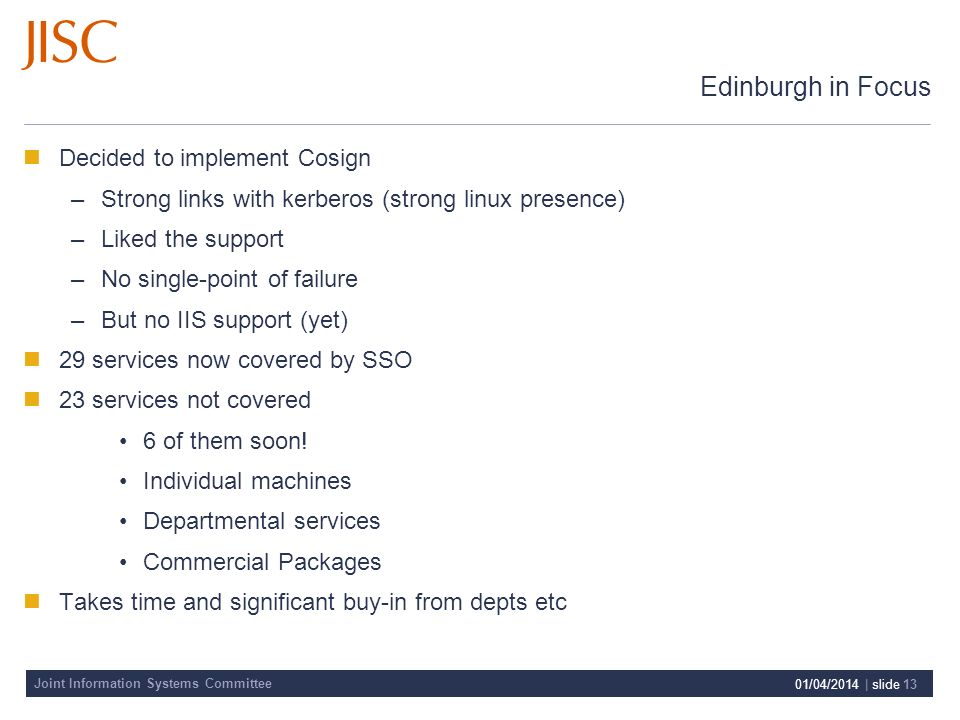 Joint Information Systems Committee 01/04/2014 | slide 13 Edinburgh in Focus Decided to implement Cosign –Strong links with kerberos (strong linux presence) –Liked the support –No single-point of failure –But no IIS support (yet) 29 services now covered by SSO 23 services not covered 6 of them soon.