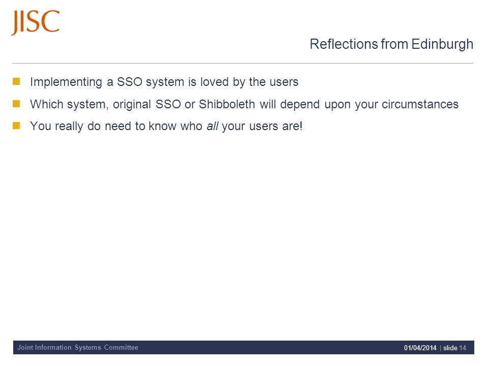 Joint Information Systems Committee 01/04/2014 | slide 14 Reflections from Edinburgh Implementing a SSO system is loved by the users Which system, original SSO or Shibboleth will depend upon your circumstances You really do need to know who all your users are!