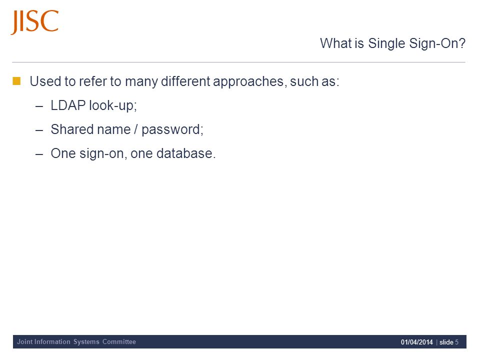 Joint Information Systems Committee 01/04/2014 | slide 5 What is Single Sign-On.