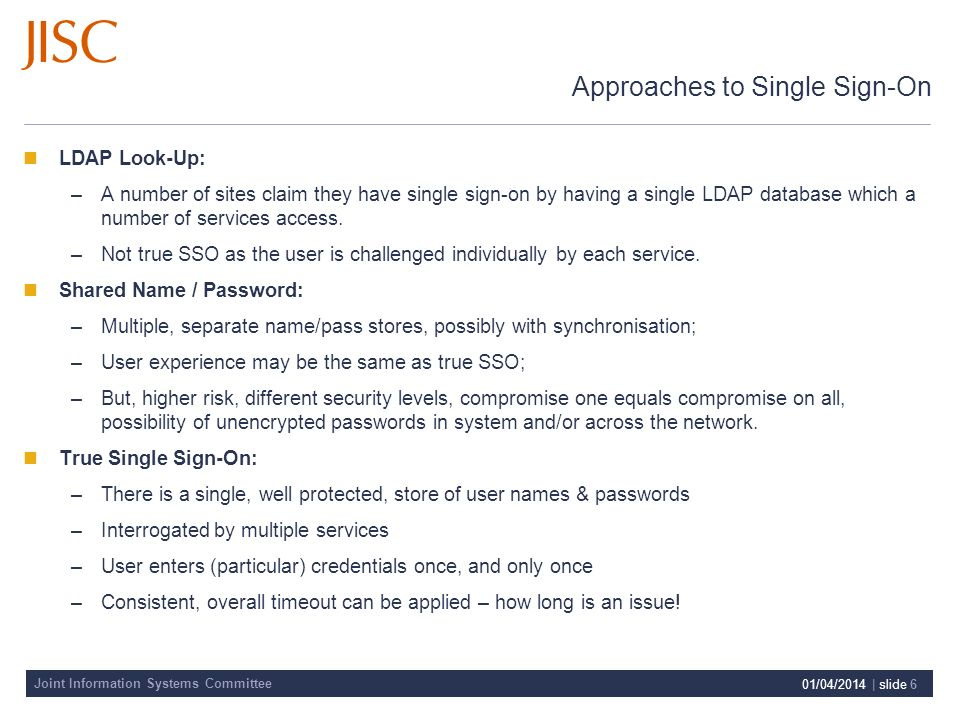 Joint Information Systems Committee 01/04/2014 | slide 6 Approaches to Single Sign-On LDAP Look-Up: –A number of sites claim they have single sign-on by having a single LDAP database which a number of services access.