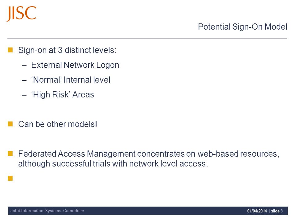 Joint Information Systems Committee 01/04/2014 | slide 8 Potential Sign-On Model Sign-on at 3 distinct levels: –External Network Logon –Normal Internal level –High Risk Areas Can be other models.