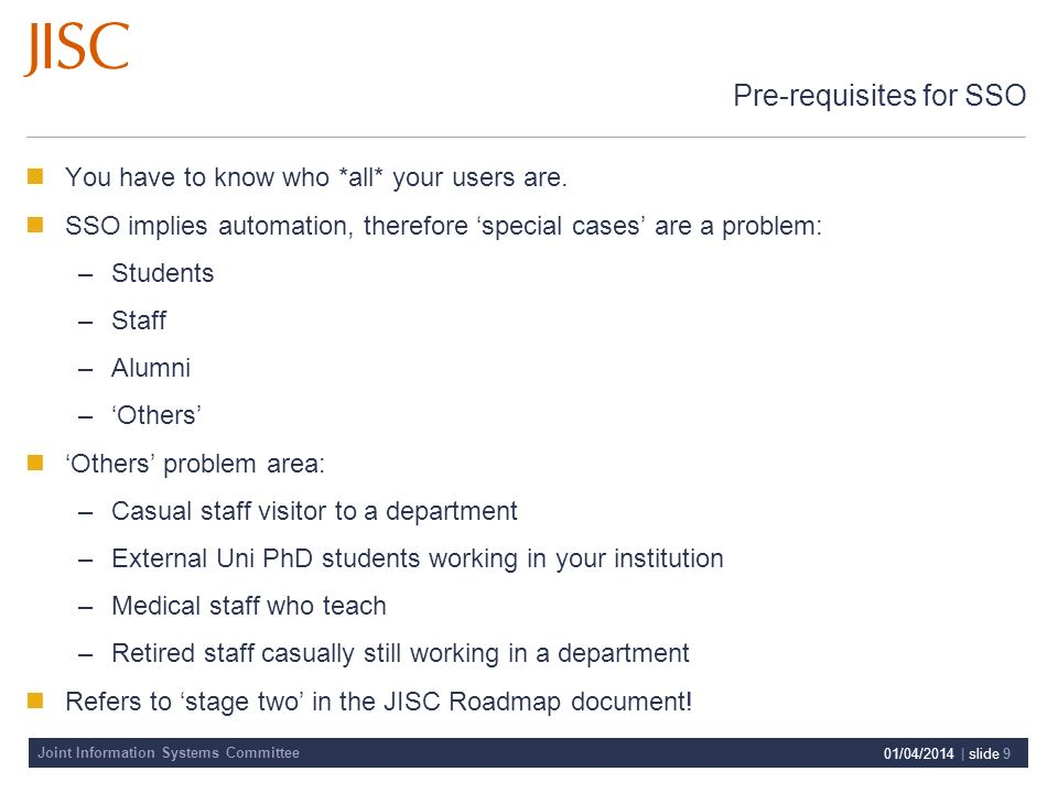 Joint Information Systems Committee 01/04/2014 | slide 9 Pre-requisites for SSO You have to know who *all* your users are.